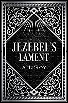 Jezebel's Lament: A Defense of Reputation, a Denouncement of the Prophets Elijah and Elisha (The Epics Collection Book 3) by [A LeRoy]