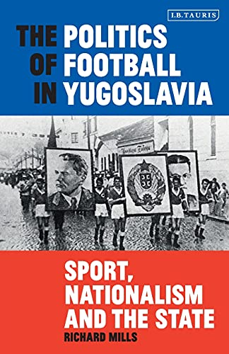 The Politics of Football in Yugoslavia: Sport, Nationalism and the State (International Library of Twentieth Century History, Band 95)