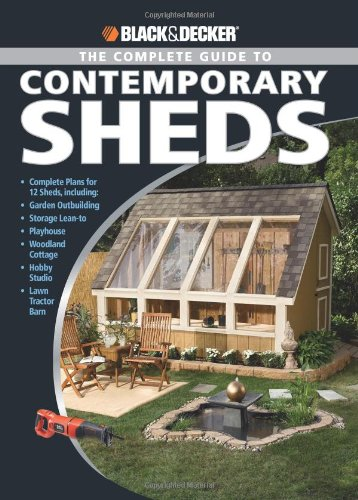 The Complete Guide to Contemporary Sheds: Backyard Office, Potting Sheds, Playhouse, Artist's Retreat, Summerhouse, Urban Barn (Black + Decker): ... ... Cottage, Hobby Studio, Lawn Tractor Barn