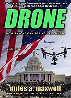 Drone: A Short Story Thriller -- The Secret Behind The President's Rise To Power, 2nd Edition (State Of Reason Book 4) by [Miles A. Maxwell]