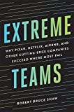 Extreme Teams: Why Pixar, Netflix, Airbnb, and Other Cutting-Edge Companies Succeed Where ...