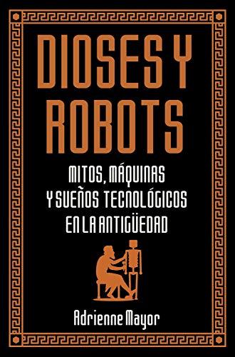 Dioses y robots: Mitos, máquinas y sueños tecnológicos en la Antigüedad (Historia Antigua)