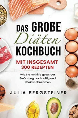 Das große Diätenkochbuch - mit insgesamt 300 Rezepten: Wie Sie mithilfe gesunder Ernährung nachhaltig und effektiv abnehmen