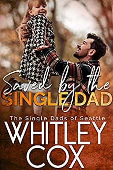 Saved by the Single Dad (The Single Dads of Seattle Book 3) by [Whitley Cox]