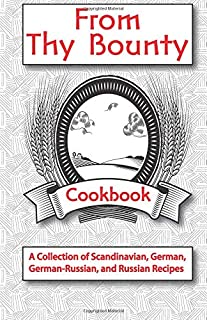 From Thy Bounty: A Collection of Scandinavian, German, German-Russian, and Russian recipes