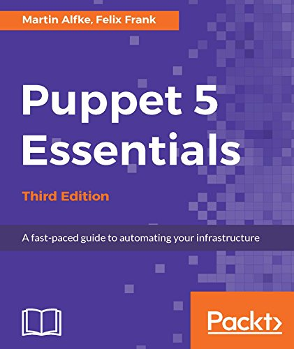 Puppet 5 Essentials - Third Edition: A fast-paced guide to automating your infrastructure