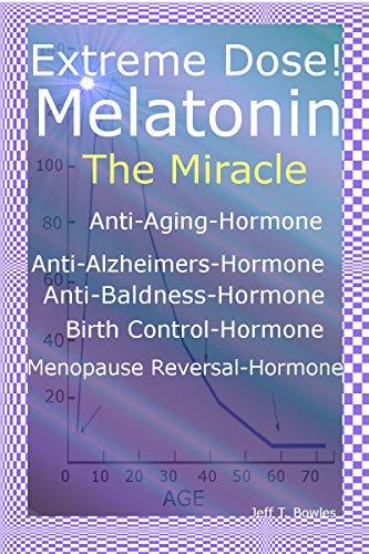 Extreme Dose! Melatonin The Miracle Anti-Aging Hormone Anti-Alzheimer's Hormone Anti-Baldness Hormone Menopause Reversal Hormone (English Edition)