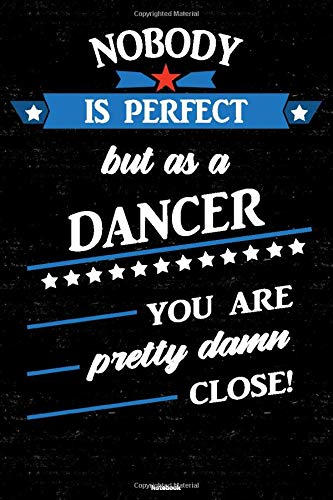 Nobody is perfect but as a Dancer you are pretty damn close! Notebook: Dancer Journal 6 x 9 inch Book 120 lined pages gift