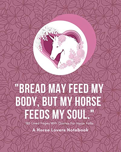 A Horse Lovers Notebook: 'Bread may feed my body , but my horse feeds my soul' - 185 Lined Pages With Quotes For Horse Folks