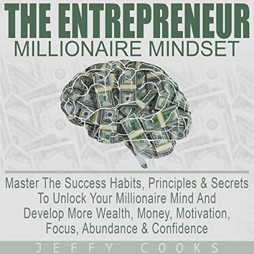The Entrepreneur Millionaire Mindset: Master the Success Habits, Principles & Secrets to Unlock Your Millionaire Mind and Develop More Wealth, Money, Motivation, Focus, Abundance & Confidence audiobook cover art