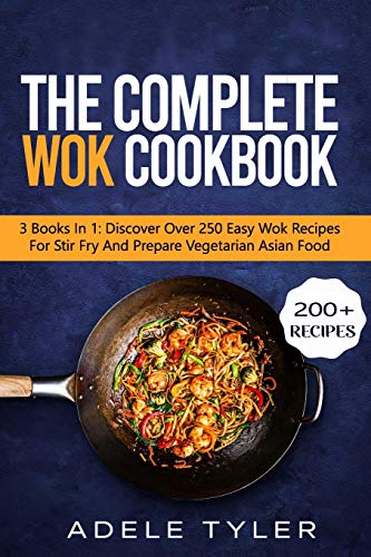 The Complete Wok Cookbook: 3 Books In 1: Discover Over 250 Easy Wok Recipes For Stir Fry And Prepare Vegetarian Asian Food