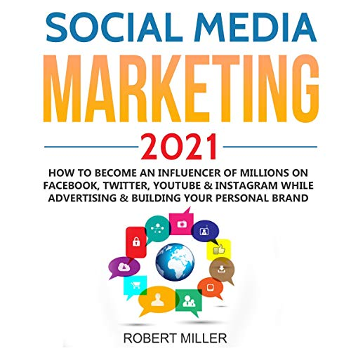 Social Media Marketing 2021: How to Become an Influencer of Millions on Facebook, Twitter, Youtube & Instagram While Advertising & Building Your Personal Brand Audiobook By Robert Miller cover art
