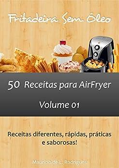 Fritadeira Sem Óleo - Vol. 01: 50 receitas para AirFryer (Fritadeira Sem Óleo - Receitas para AirFryer / Air Fryer) (Portuguese Edition) by [Mauricio L. Rodrigues]
