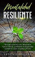 Mentalidad Resiliente: Una guía práctica para desarrollar fuerza interior y enfrentar la adversidad cuando las cosas se ponen difíciles