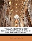 Das Augustiner-Eremitenstift S. Thomas in Brn: Mit Steter Bezugnahme Auf Die Klster Desselben Ordens in Mhren, Volume 1