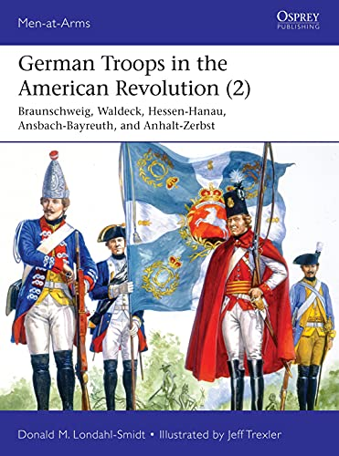 German Troops in the American Revolution: Braunschweig, Waldeck, Hessen-hanau, Ansbach-bayreuth, and Anhalt-zerbst