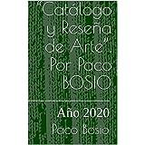 """""""Catálogo y Reseña de Arte"""". Por Paco BOSIO : Año 2020 (Catálogos y Reseñas de Arte nº 1) (Spanish Edition)"""