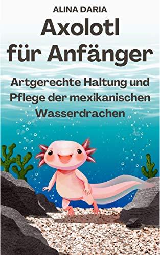 Axolotl für Anfänger - Artgerechte Haltung und Pflege der mexikanischen Wasserdrachen
