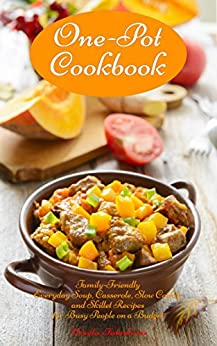 One-Pot Cookbook: Family-Friendly Everyday Soup, Casserole, Slow Cooker and Skillet Recipes for Busy People on a Budget: Dump Dinners and One-Pot Meals (Healthy Cooking and Cookbooks Book 1) by [Vesela Tabakova, The Healthy Food Guide]
