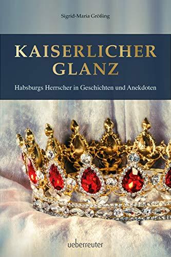 Kaiserlicher Glanz: Habsburgs Herrscher in Geschichten und Anekdoten