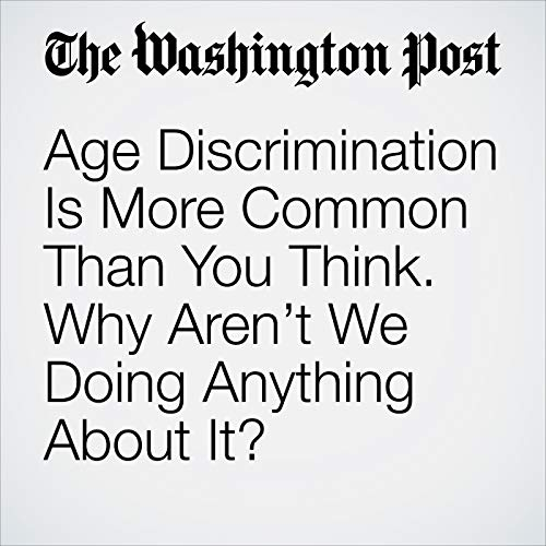 Age Discrimination Is More Common Than You Think. Why Aren't We Doing Anything About It? audiobook cover art