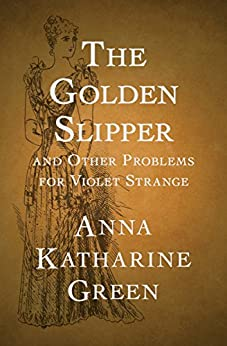 The Golden Slipper: And Other Problems for Violet Strange by [Anna Katharine Green]