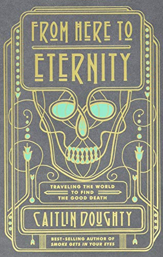 From Here to Eternity – Traveling the World to Find the Good Death: Travelling the World to Find the Good Death