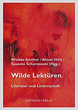 Wilde Lektüren: Literatur und Leidenschaft. Festschrift für Hans Richard Brittnacher zum 60. Geburtstag