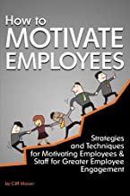 How to Motivate Employees: Strategies and Techniques for Motivating Employees and Staff for Greater Employee Engagement