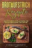 Brotaufstrich Rezepte: Das Kochbuch für leckere und selbstgemachte Aufstriche