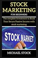 Stock Marketing for Beginners: The complete Investment to Build Your Secure Passive Income with stock marketing