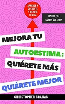 Mejora tu autoestima, quiérete más, quiérete mejor: Aprende a quererte y mejora tu vida (Spanish Edition) by [Christopher Graham]