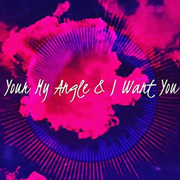 Your My Angel & I Just Want You