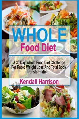 Whole Food Diet: A 30 Day Whole Food Diet Challenge for Rapid Weight Loss and Total Body Transformation