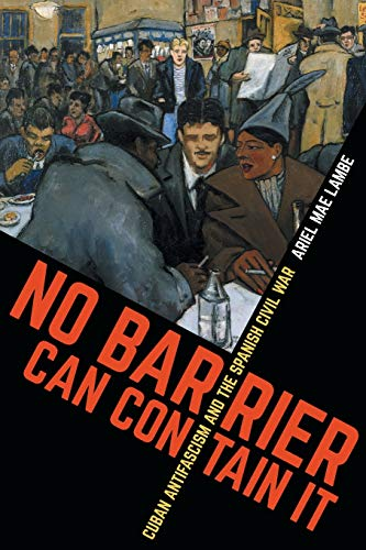 No Barrier Can Contain It: Cuban Antifascism and the Spanish Civil War (Envisioning Cuba)