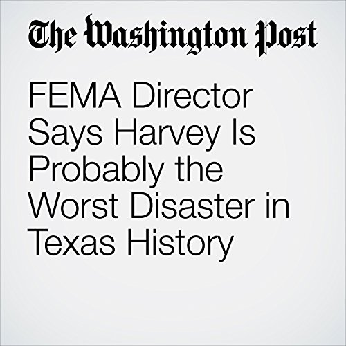 FEMA Director Says Harvey Is Probably the Worst Disaster in Texas History audiobook cover art