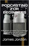 PODCASTING FOR BEGINNERS: A Beginner to Expert Tips on How to Start a Podcast and Create a Profitable Podcasting Business (English Edition)