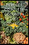 Perfect Complete Collagen Diet Cookbook: Delicious Recipes to Get Rejuvenate skin, strengthen joints, Healthy and Look Great