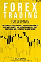 Forex Trading for Beginners: The Complete Guide On FOREX Trading For Beginners With Math Secrets And Passive Income Idea For A Daily Living And A Strategy To Avoid Swings