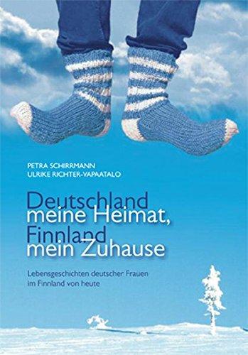 Deutschland meine Heimat, Finnland mein Zuhause: Lebensgeschichten deutscher Frauen im Finnland von heute