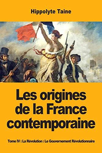 Les origines de la France contemporaine: Tome IV : La Révolution : Le Gouvernement Révolutionnaire