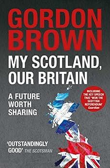 My Scotland, Our Britain: A Future Worth Sharing by [Gordon Brown]