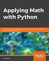 Applying Math with Python: Practical recipes for solving computational math problems using Python programming and its libraries Front Cover