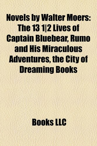 Novels by Walter Moers (Study Guide): The 13 1-2 Lives of Captain Bluebear, Rumo and His Miraculous Adventures, the City of Dreaming Books