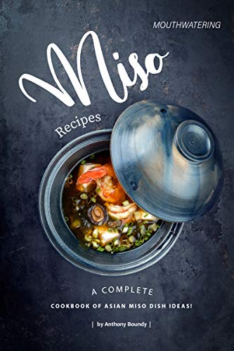 Mouthwatering Miso Recipes: A Complete Cookbook of Asian Miso Dish Ideas!