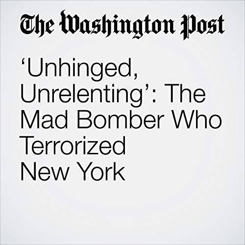 'Unhinged, Unrelenting': The Mad Bomber Who Terrorized New York copertina