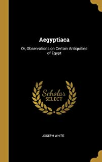 Aegyptiaca: Or, Observations on Certain Antiquities of Egypt