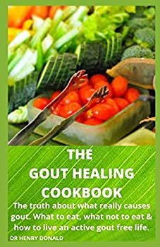THE GOUT HEALING COOKBOOK  The truth about what really causes gout what to eat  what not to eat and how to live an active gout free life.