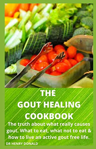 THE GOUT HEALING COOKBOOK: The truth about what really causes gout, what to eat , what not to eat and how to live an active gout free life.