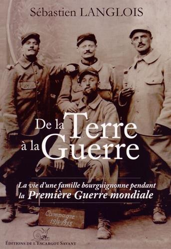 De la Terre a la Guerre-la Vie d'une Famille Bourguignonne Pendant la Premiere Guerre Mondiale